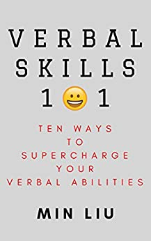 Verbal Skills 101: Ten Ways To Supercharge Your Verbal Abilities (Metaphors, Frame Control, Personality Types, Vocal Tonality, Persuasion, Influence) by [Min Liu]