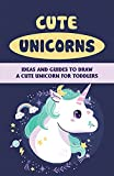 Cute Unicorns: Ideas And Guides To Draw A Cute Unicorn For Toddlers: Basic And Advanced Draw Unicorning Techniques (English Edition)