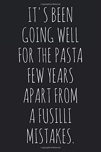 It's Been Going Well For The Pasta Few Years Apart From A Fusilli Mistakes.: Funny father's day quote notebook for a chef dad, and husband. A delicious alternative gag present to a card.