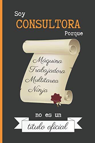 SOY CONSULTORA PORQUE MÁQUINA TRABAJADORA MULTITAREA NINJA NO ES UN TÍTULO OFICIAL: CUADERNO DE NOTAS. LIBRETA DE APUNTES, DIARIO PERSONAL O AGENDA PARA CONSULTORAS. REGALO DE CUMPLEAÑOS.