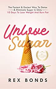 Unlove Sugar: The Fastest & Easiest Way To Detox & Eliminate Sugar In Only 10 Days To Lose Weight And Burn Fat (Updated Version)