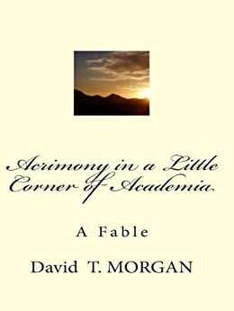 Acrimony in a Little Corner of Academia: A Fable by [David T. Morgan]