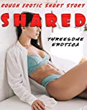 SHARED (ROUGH EROTIC SHORT STORY) (THE THREESOME EROTICA COLLECTION Book 1) (English Edition)