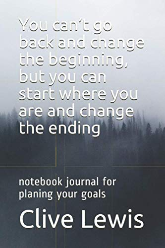 You can't go back and change the beginning, but you can start where you are and change the ending: notebook journal for planing your goals