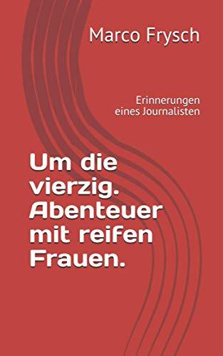 Um die vierzig. Abenteuer mit reifen Frauen.: Erinnerungen eines Journalisten