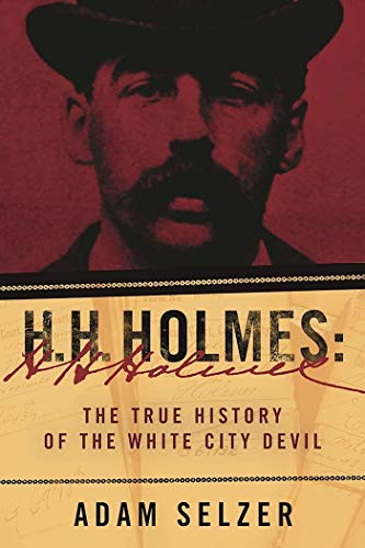 H. H. Holmes: The True History of the White City Devil by [Adam Selzer]