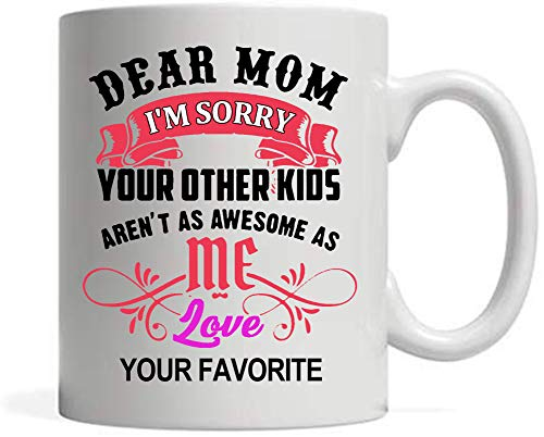 a mug to keep tm mom cups Funny Coffee Mug , Dear Mom I'm Sorry Your Other Kids Aren't As Awesome As Me Love Your Favorite , Dear Mom Gift , Gifts for birthday, mother's day, thanksgiving day, christmas , 11 oz Mug