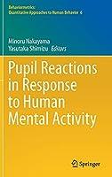 Pupil Reactions in Response to Human Mental Activity (Behaviormetrics: Quantitative Approaches to Human Behavior, 6)