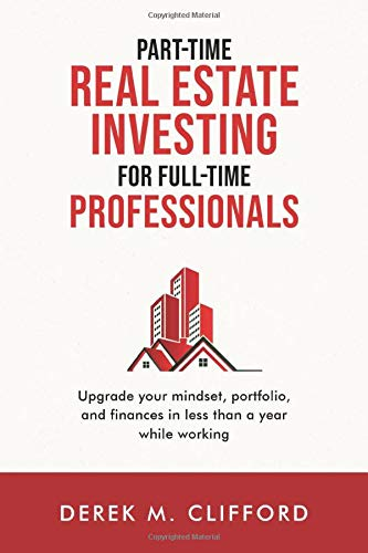 Real Estate Investing Books! - Part-time Real Estate Investing for Full-time Professionals: Upgrade your mindset, portfolio and finances in less than a year while working