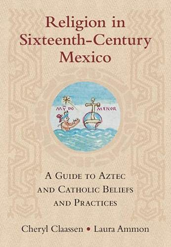 Religion in Sixteenth-Century Mexico: A Guide to Aztec and Catholic Beliefs and Practices