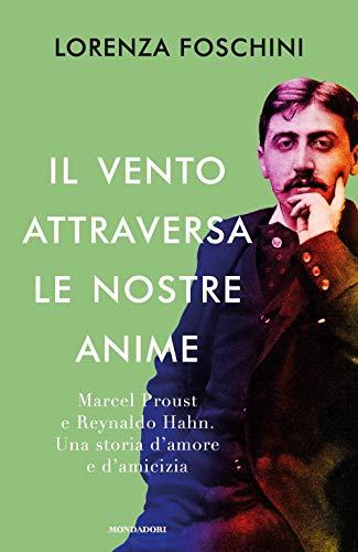 Il vento attraversa le nostre anime. Marcel Proust e Reynaldo Hahn. Una storia d'amore e d'amicizia