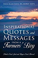 Inspirational Quotes and Messages From a Farmers' Boy: Plant a Good Seed and Reap a Good Harvest