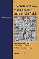 Friedrich Der Grosse, Maria Theresia Und Das Alte Reich: Deutschlandbild Und Diplomatie Frankreichs Im Siebenjaehrigen Krieg