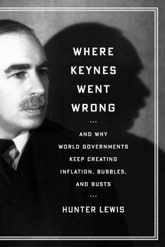 Where Keynes Went Wrong: And Why World Governments Keep Creating Inflation, Bubbles, and Busts (English Edition)