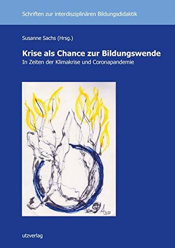 Krise als Chance zur Bildungswende: In Zeiten der Klimakrise und Coronapandemie (Schriften zur Interdisziplinären Bildungsdidaktik)