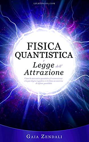Fisica Quantistica e Legge dell'Attrazione: Come la meccanica quantistica, le neuroscienze e la psicologia cognitiva ci rivelano un universo di infinite ... Legge di Attrazione Universale Vol. 2)