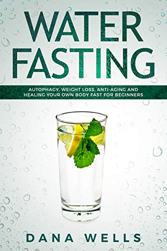 Water Fasting: Autophagy, Weight Loss, Anti-aging, and Healing Your Own Body Fast for Beginners