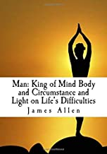 Man: King of Mind Body and Circumstance and Light on Life's Difficulties