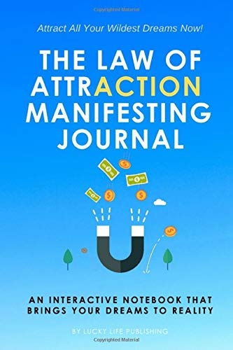 The Law Of Attraction Manifesting Journal: An Interactive Notebook That Brings Your Dreams To Reality