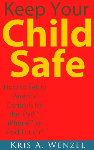 Keep Your Child Safe:  How to Setup Parental Controls for the iPadTM, iPhoneTM or iPod TouchTM