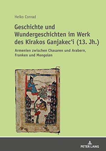 Geschichte und Wundergeschichten im Werk des Kirakos Ganjakeci (13. Jh.): Armenien zwischen Chasaren und Arabern, Franken und Mongolen