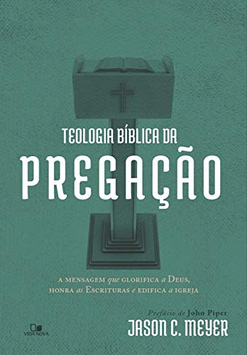 Teologia bíblica da pregação: A mensagem que glorifica a Deus, honra as Escrituras e edifica a igreja