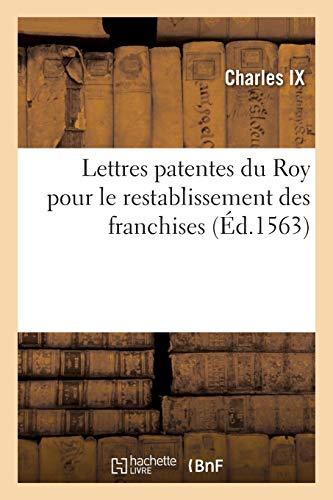 Lettres patentes du Roy pour le restablissement des franchises: auctoritez, libertez et facultez qu\'ilz estoyent et souloyent estre au paravant les troubles de Lyon