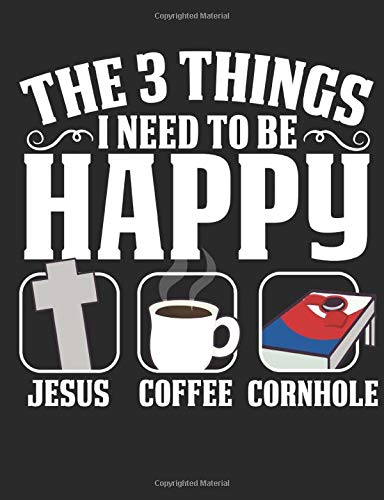 The 3 Things I Need To Be Happy Jesus Coffee Cornhole: A Wide Ruled Composition Notebook For Men, Women And Children, Who Love Christ, Java And Cornhole
