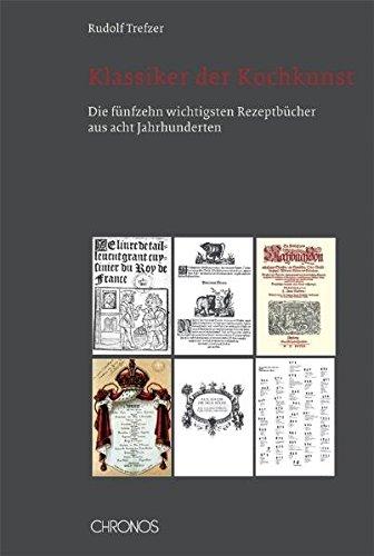 Klassiker der Kochkunst: Die fünfzehn wichtigsten Rezeptbücher aus acht Jahrhunderten