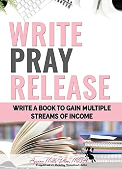 Write, Pray & Release: How to Write and Market a Book to Gain Multiple Streams of Income by [Ayanna Gallow]