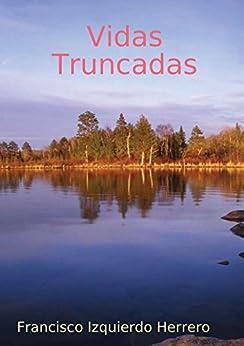 Vidas Truncadas (Spanish Edition) by [Francisco Izquierdo Herrero, Francisco Izquierdo  Herrero]
