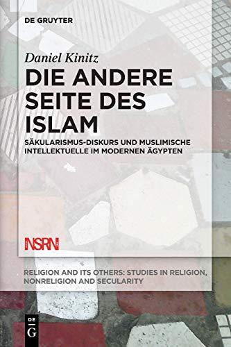 Die andere Seite des Islam: Säkularismus-Diskurs und muslimische Intellektuelle im modernen Ägypten (Religion and Its Others, Band 7)