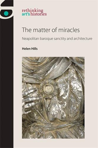 The matter of miracles: Neapolitan baroque architecture and sanctity (Rethinking Art's Histories) (English Edition)