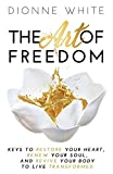 The Art of Freedom: Keys To Restore Your Heart, Renew Your Soul, and Revive Your Body To Live Transformed