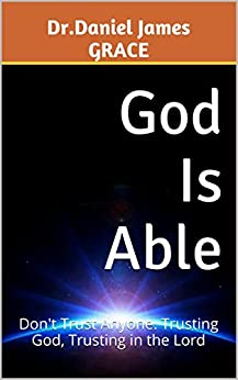 God Is Able: Don't Trust Anyone. Trusting God, Trusting in the Lord by [Dr.Daniel James GRACE]