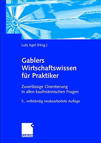 Gablers Wirtschaftswissen für Praktiker: Zuverlässige Orientierung in allen kaufmännischen Fragen