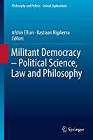Militant Democracy – Political Science, Law and Philosophy (Philosophy and Politics - Critical Explorations (7))