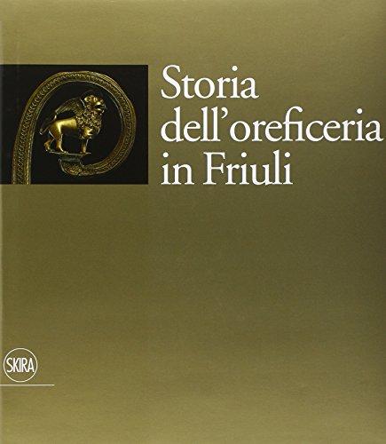 Storia dell'oreficeria in Friuli. Ediz. illustrata