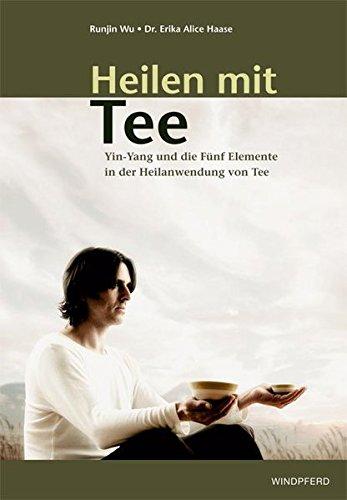 Heilen mit Tee: Yin-Yang und die Fünf Elemente in der Heilanwendung von Tee