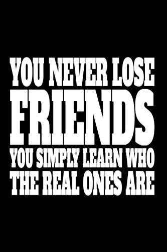 YOU NEVER LOSE FRIENDS YOU SIMPLY LEARN WHO THE REAL ONES ARE: Black notebook to write in, lined pages, perfect gift for women girls who've lost ... realize they weren't really friends anyway