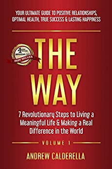 The Way: 7 Revolutionary Steps to Living a Meaningful Life & Making a Real Difference in the World. Your Ultimate Guide to Positive Relationships, Optimal Health, True Success, & Lasting Happiness! by [Andrew Calderella]