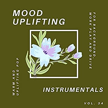 Mood Uplifting Instrumentals - Warm And Uplifting Pop For Background, Work Play And Drive, Vol.34