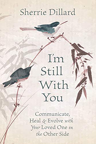 I'm Still With You: Communicate, Heal & Evolve with Your Loved One on the...
