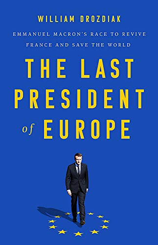 The Last President of Europe: Emmanuel Macron's Race to Revive France and Save the World