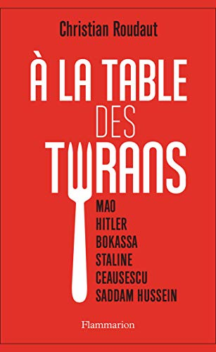 À la table des tyrans: Mao, Hitler, Bokassa, Staline, Ceausescu, Saddam Hussein