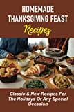 Homemade Thanksgiving Feast Recipes: Classic & New Recipes For The Holidays Or Any Special Occasion: Thanksgiving Cooking
