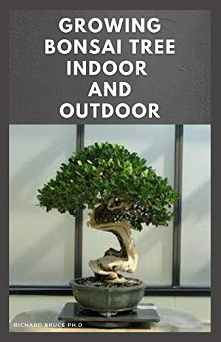 GROWING BONSAI TREE INDOOR AND OUTDOOR: Step By Step Guide To Growing,Selecting,Caring ,Tips And Lot More : Everything You Need To Know To become A Bonsai Tree Growing Expert