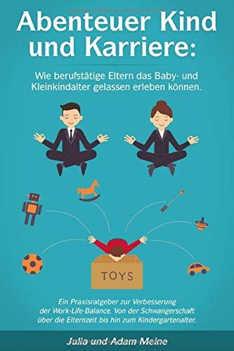 Abenteuer Kind und Karriere: Wie berufstätige Eltern das Baby- und Kleinkindalter gelassen erleben können.: Ein Praxisratgeber zur Verbesserung der Work-Life-Balance.