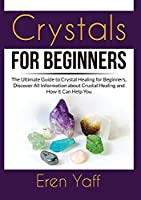 Crystals for Beginners: The Ultimate Guide to Crystal Healing for Beginners, Discover All Information about Crustal Healing and How It Can Help You