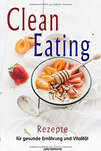 Clean Eating: Clean Eating Rezepte zum Abnehmen, Low Carb, Paleo, Superfood, Smoothies, Kokosöl, Honig, Matcha (Clean Eating, Low Carb, Abnehmen, ... Smoothies, Kokosöl, Honig, Matcha, Band 1)